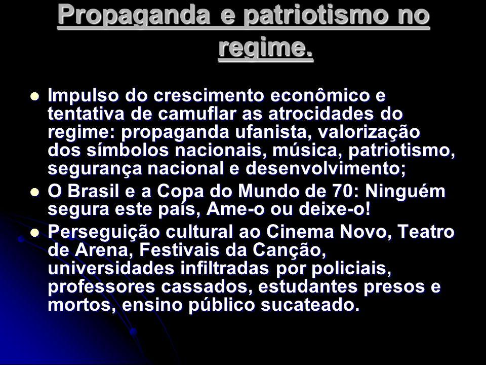 Propaganda e patriotismo no regime. Impulso do crescimento econômico e tentativa de camuflar as atrocidades do regime: propaganda ufanista, valorizaçã