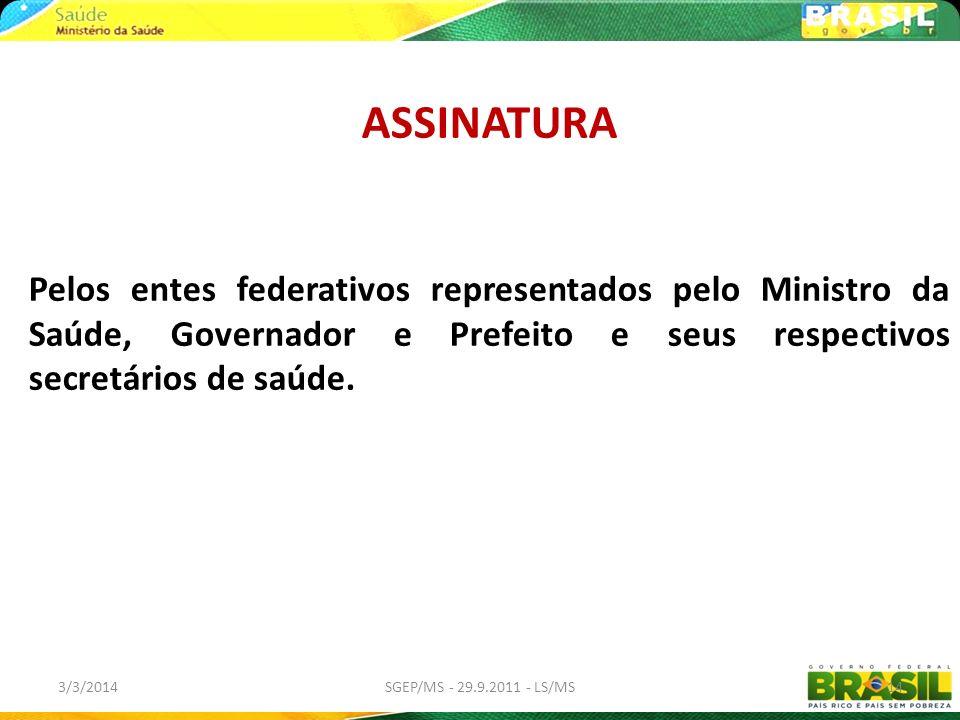 3/3/2014SGEP/MS - 29.9.2011 - LS/MS14 ASSINATURA Pelos entes federativos representados pelo Ministro da Saúde, Governador e Prefeito e seus respectivo
