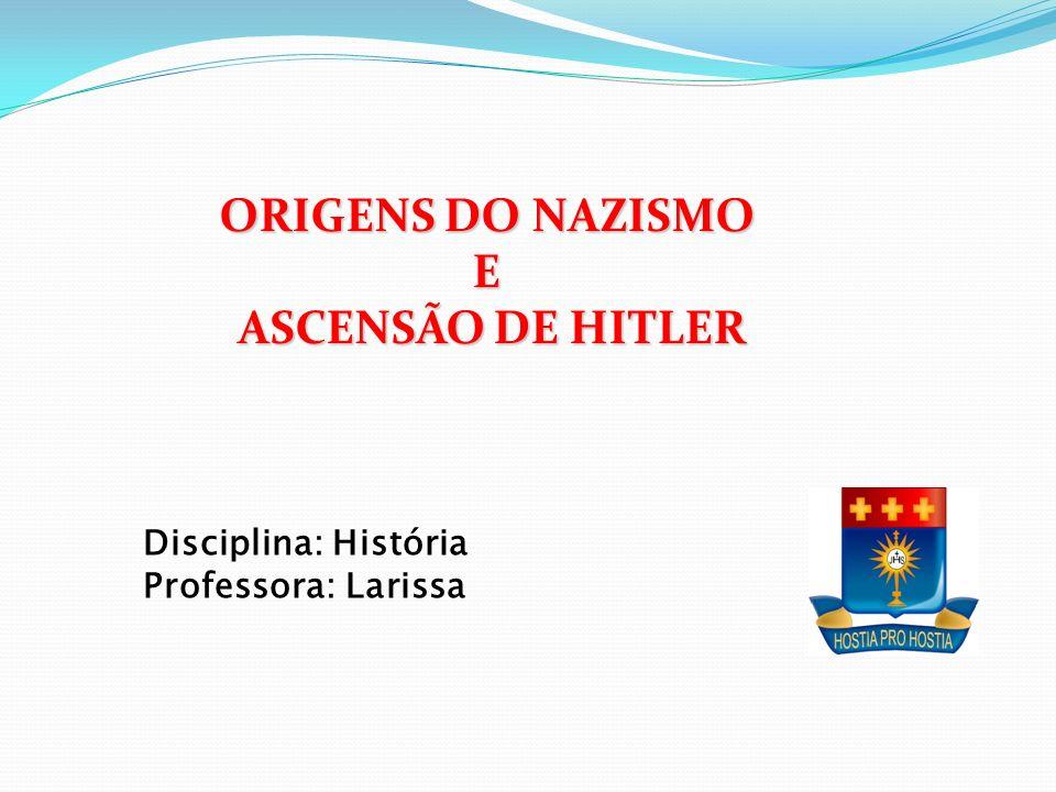 ORIGENS DO NAZISMO E ASCENSÃO DE HITLER ASCENSÃO DE HITLER Disciplina: História Professora: Larissa