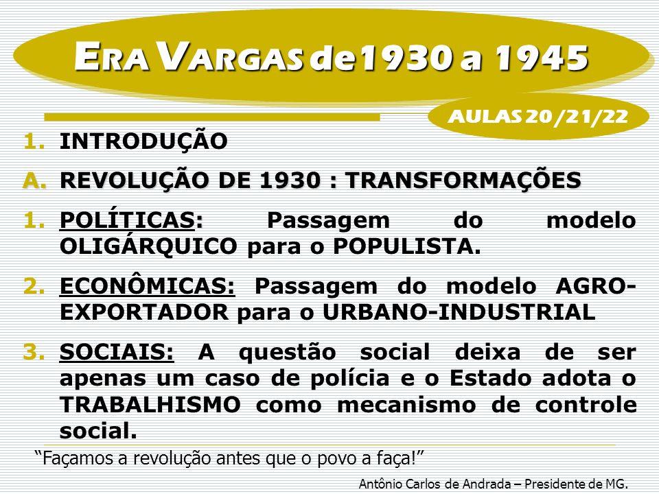 E RA V ARGAS de1930 a 1945 B.Populismo:fenômeno típico da América Latina, onde um líder se mostra como representante dos anseios populares e nacionais, colocando-se acima e como mediador das classes sociais, promovendo a intervenção do Estado na economia através de um nacionalismo econômico.