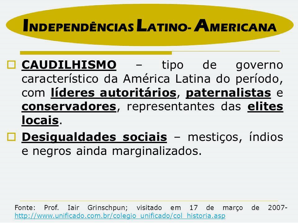 CAUDILHISMO – tipo de governo característico da América Latina do período, com líderes autoritários, paternalistas e conservadores, representantes das