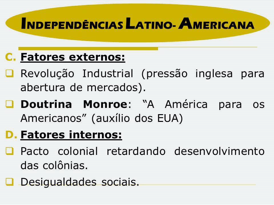 I NDEPENDÊNCIAS L ATINO- A MERICANA C.Fatores externos: Revolução Industrial (pressão inglesa para abertura de mercados). Doutrina Monroe: A América p