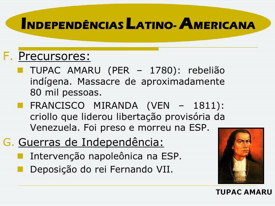 F.Precursores: TUPAC AMARU (PER – 1780): rebelião indígena. Massacre de aproximadamente 80 mil pessoas. FRANCISCO MIRANDA (VEN – 1811): criollo que li