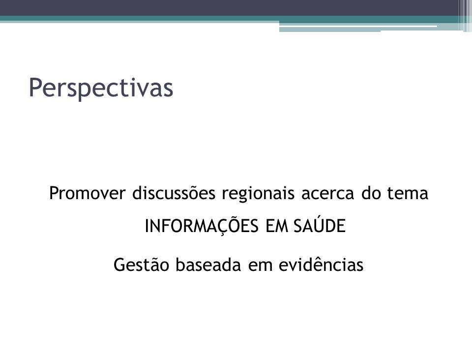 Perspectivas Promover discussões regionais acerca do tema INFORMAÇÕES EM SAÚDE Gestão baseada em evidências