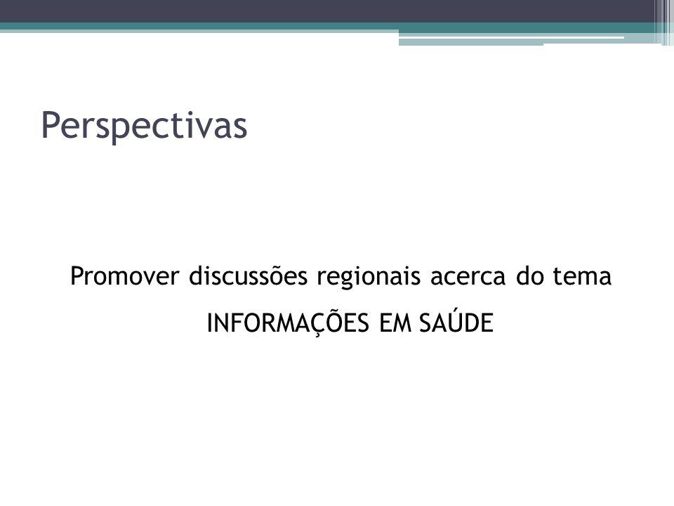 Perspectivas Promover discussões regionais acerca do tema INFORMAÇÕES EM SAÚDE