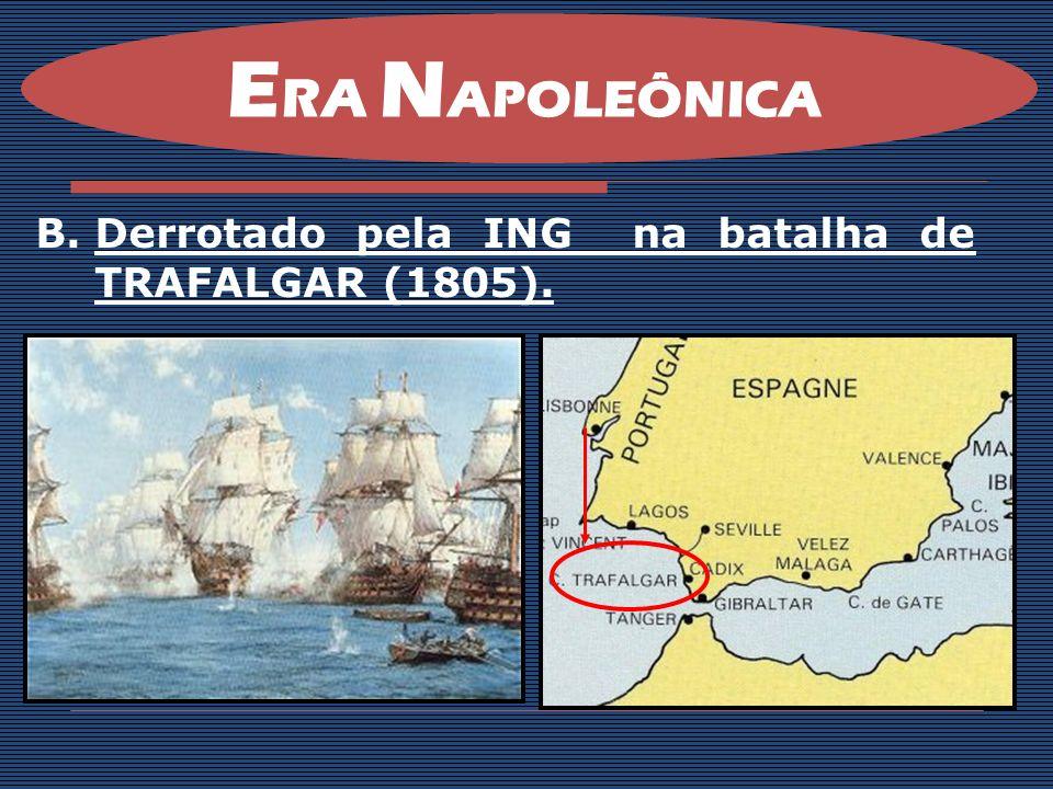 B.Derrotado pela ING na batalha de TRAFALGAR (1805). E RA N APOLEÔNICA