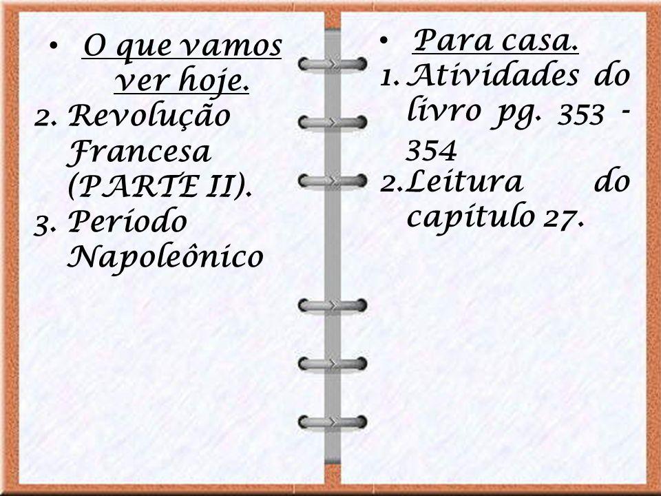 O que vamos ver hoje. 2.Revolução Francesa (PARTE II). 3.Período Napoleônico Para casa. 1.Atividades do livro pg. 353 - 354 2.Leitura do capítulo 27.