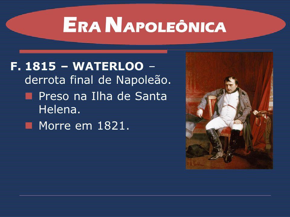 E RA N APOLEÔNICA F.1815 – WATERLOO – derrota final de Napoleão. Preso na Ilha de Santa Helena. Morre em 1821.