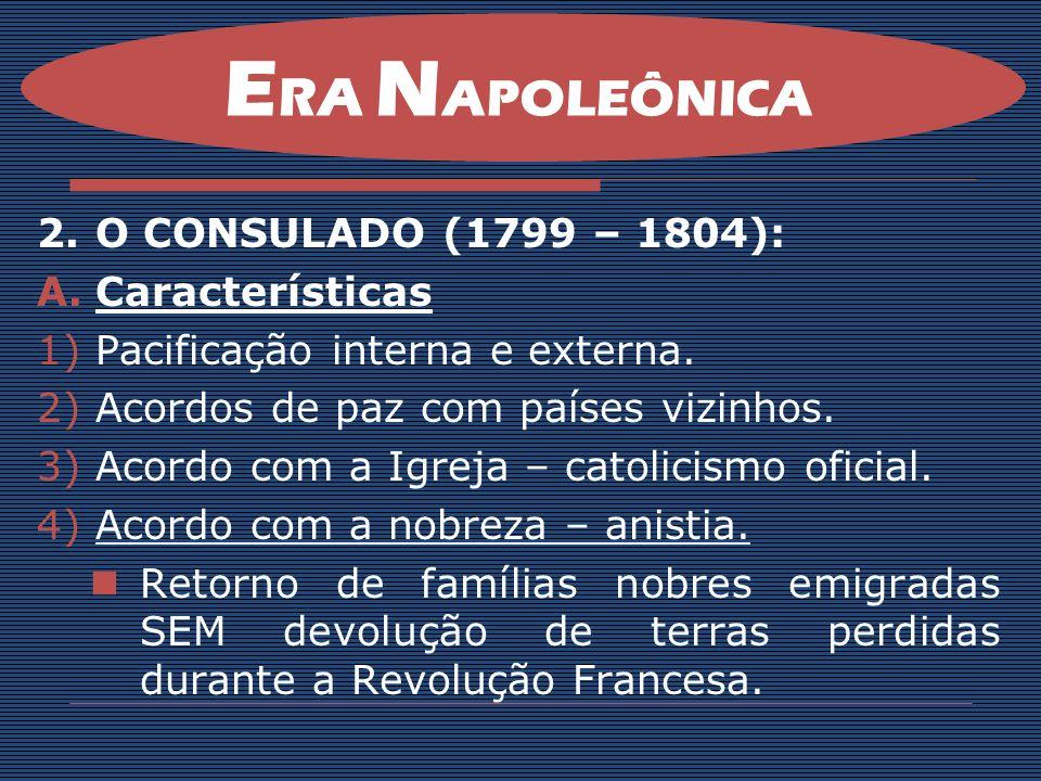 2.O CONSULADO (1799 – 1804): A.Características 1)Pacificação interna e externa. 2)Acordos de paz com países vizinhos. 3)Acordo com a Igreja – catolici