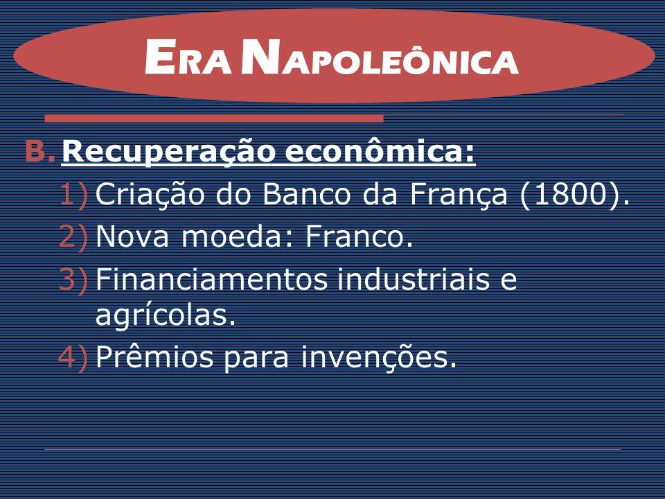 B.Recuperação econômica: 1)Criação do Banco da França (1800). 2)Nova moeda: Franco. 3)Financiamentos industriais e agrícolas. 4)Prêmios para invenções