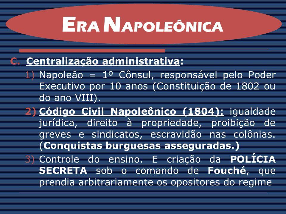 C.Centralização administrativa: 1)Napoleão = 1º Cônsul, responsável pelo Poder Executivo por 10 anos (Constituição de 1802 ou do ano VIII). 2)Código C