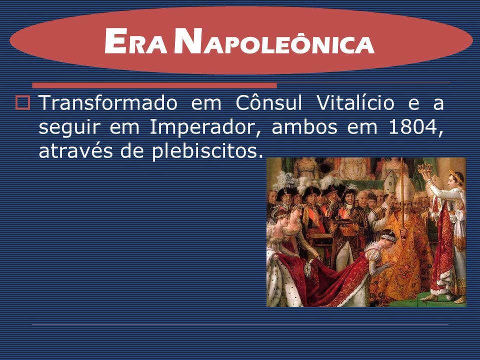 Transformado em Cônsul Vitalício e a seguir em Imperador, ambos em 1804, através de plebiscitos. E RA N APOLEÔNICA