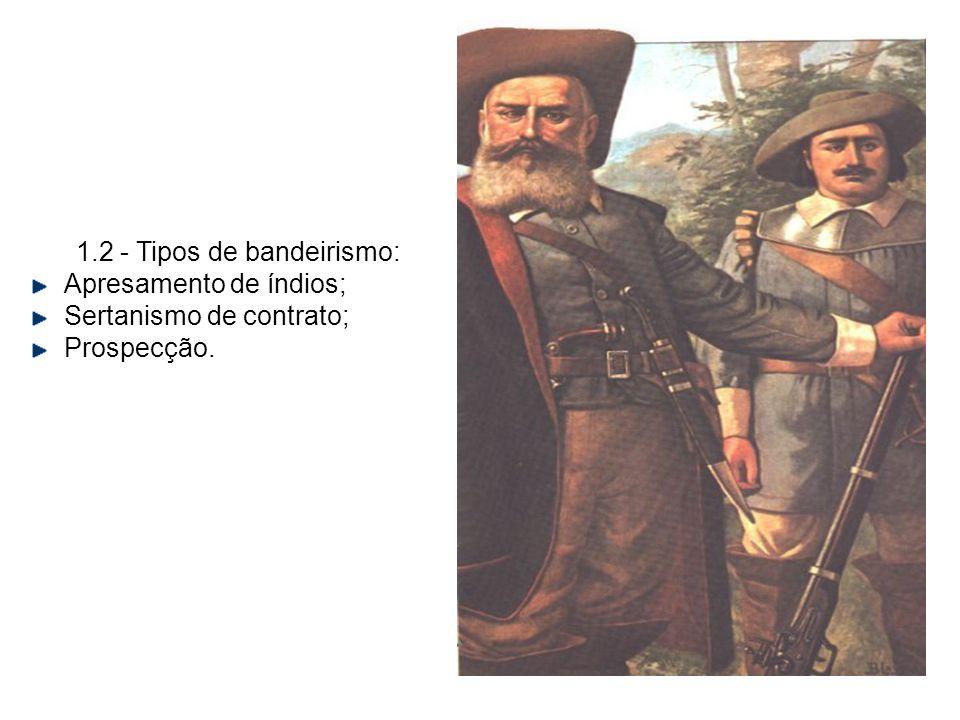 1.2 - Tipos de bandeirismo: Apresamento de índios; Sertanismo de contrato; Prospecção.
