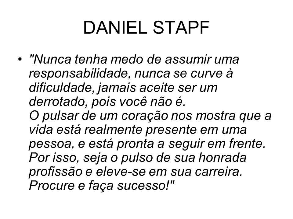 DANIEL STAPF Nunca tenha medo de assumir uma responsabilidade, nunca se curve à dificuldade, jamais aceite ser um derrotado, pois você não é.