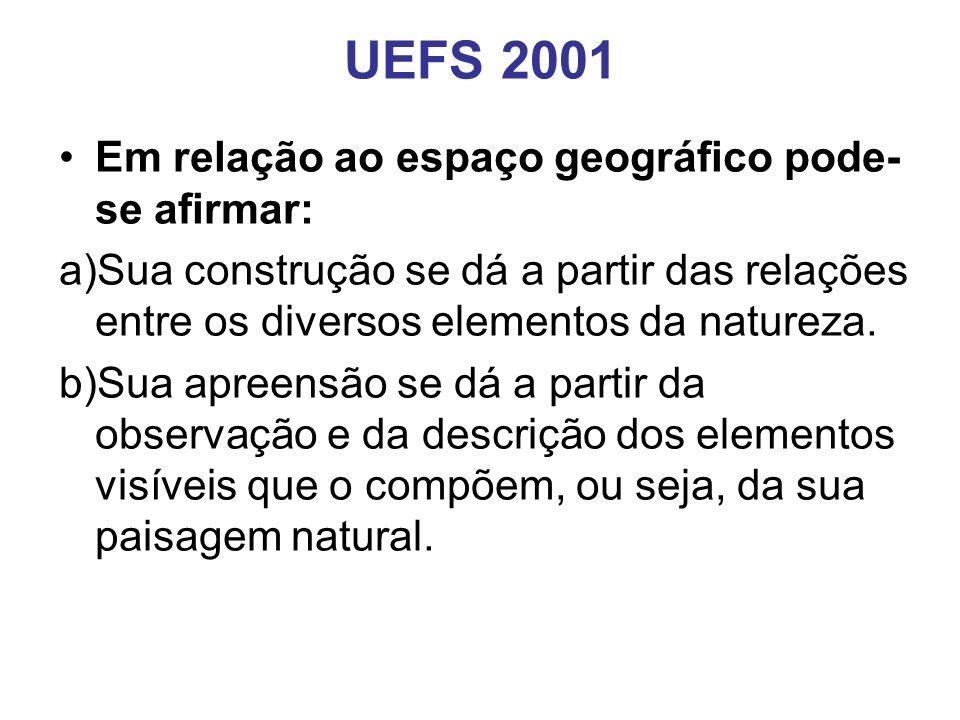 UEFS 2001 Em relação ao espaço geográfico pode- se afirmar: a)Sua construção se dá a partir das relações entre os diversos elementos da natureza.