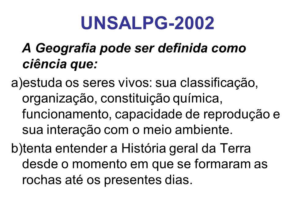 UNSALPG-2002 A Geografia pode ser definida como ciência que: a)estuda os seres vivos: sua classificação, organização, constituição química, funcionamento, capacidade de reprodução e sua interação com o meio ambiente.