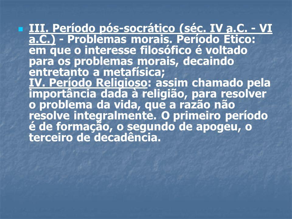 III.Período pós-socrático (séc. IV a.C. - VI a.C.) - Problemas morais.