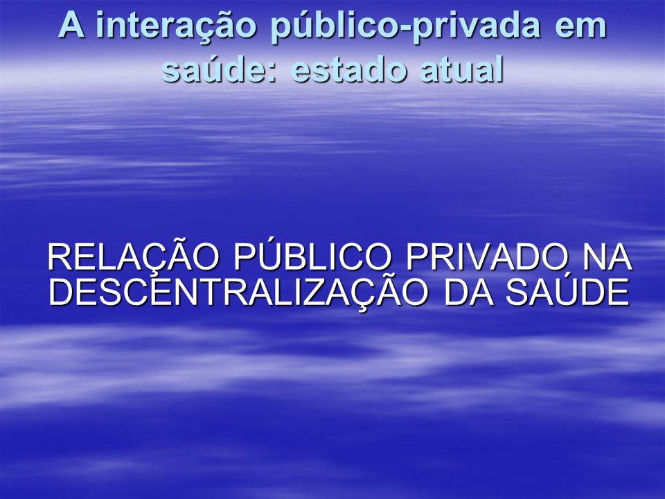 A interação público-privada em saúde: estado atual RELAÇÃO PÚBLICO PRIVADO NA DESCENTRALIZAÇÃO DA SAÚDE