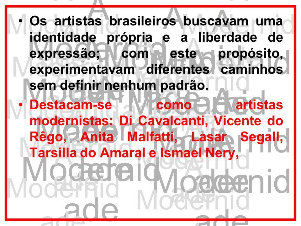 A Modernid ade Os artistas brasileiros buscavam uma identidade própria e a liberdade de expressão; com este propósito, experimentavam diferentes camin