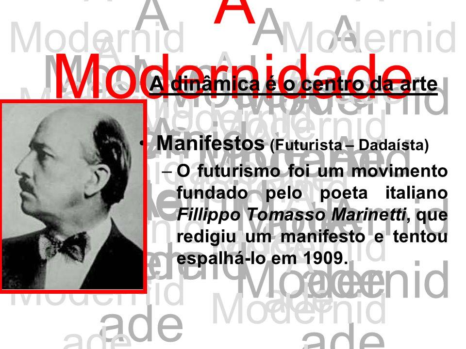 A Modernid ade A dinâmica é o centro da arte Manifestos (Futurista – Dadaísta) –O futurismo foi um movimento fundado pelo poeta italiano Fillippo Toma