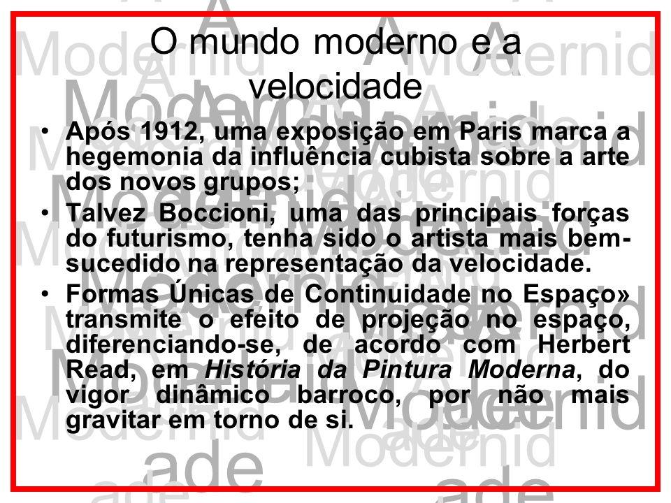 A Modernid ade O mundo moderno e a velocidade Após 1912, uma exposição em Paris marca a hegemonia da influência cubista sobre a arte dos novos grupos;