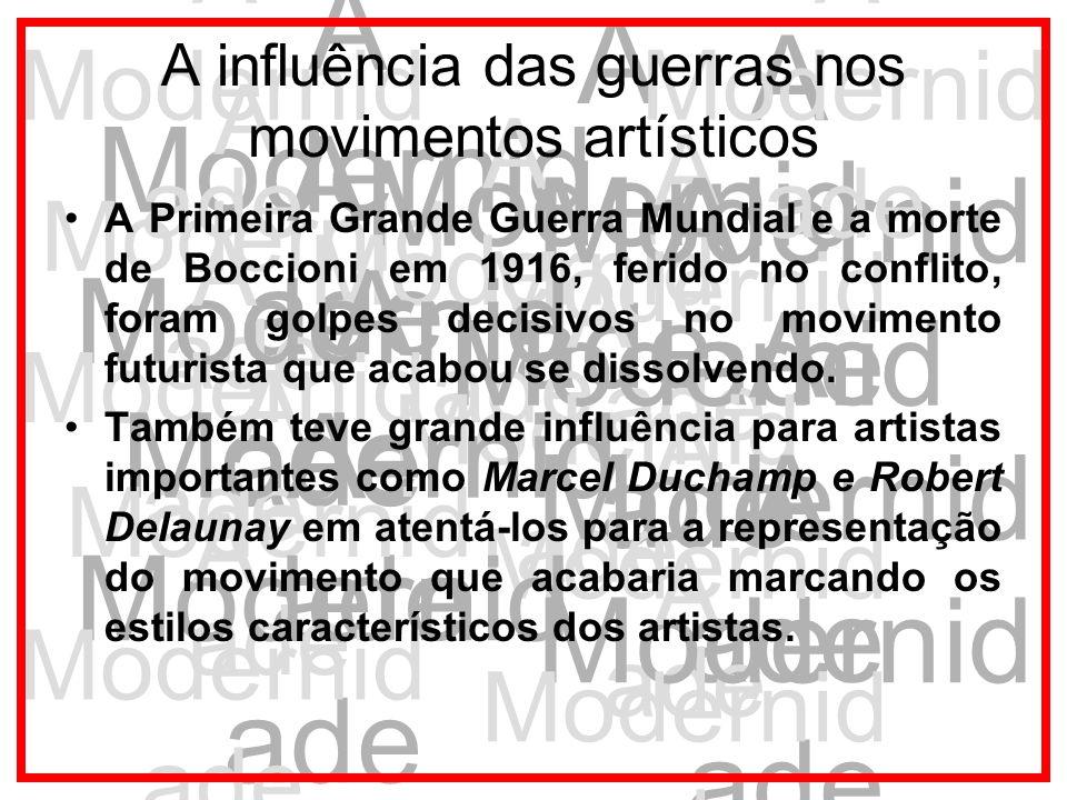 A Modernid ade A influência das guerras nos movimentos artísticos A Primeira Grande Guerra Mundial e a morte de Boccioni em 1916, ferido no conflito,