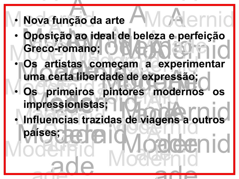 A Modernid ade Nova função da arte Oposição ao ideal de beleza e perfeição Greco-romano; Os artistas começam a experimentar uma certa liberdade de exp