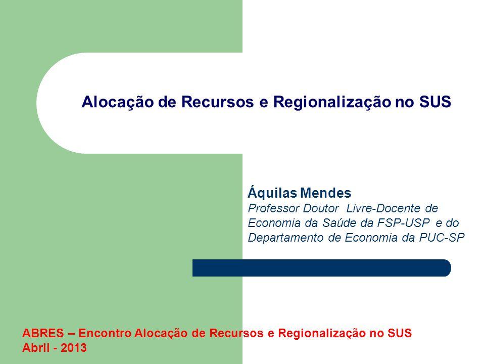 Alocação de Recursos e Regionalização no SUS Áquilas Mendes Professor Doutor Livre-Docente de Economia da Saúde da FSP-USP e do Departamento de Econom