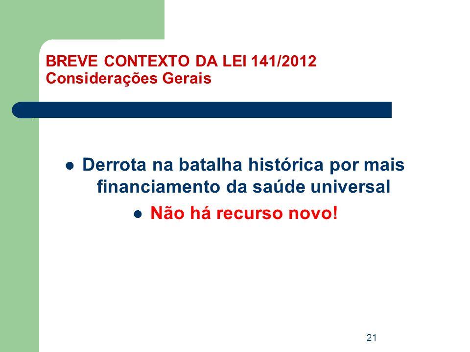 BREVE CONTEXTO DA LEI 141/2012 Considerações Gerais Derrota na batalha histórica por mais financiamento da saúde universal Não há recurso novo! 21