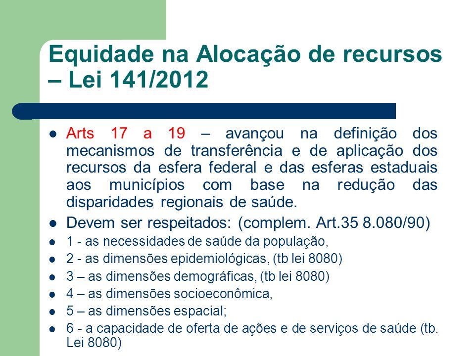 Equidade na Alocação de recursos – Lei 141/2012 Arts 17 a 19 – avançou na definição dos mecanismos de transferência e de aplicação dos recursos da esf