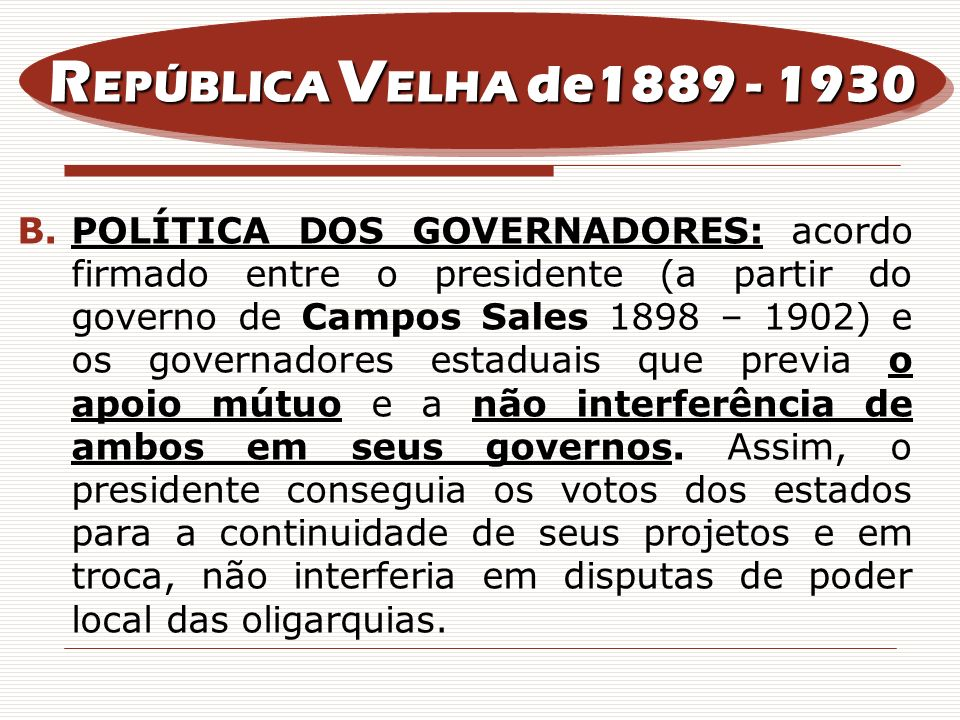 B.POLÍTICA DOS GOVERNADORES: acordo firmado entre o presidente (a partir do governo de Campos Sales 1898 – 1902) e os governadores estaduais que previ