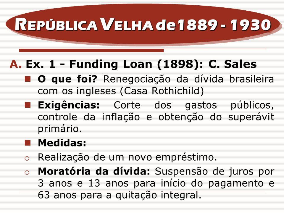 A.Ex. 1 - Funding Loan (1898): C. Sales O que foi? Renegociação da dívida brasileira com os ingleses (Casa Rothichild) Exigências: Corte dos gastos pú