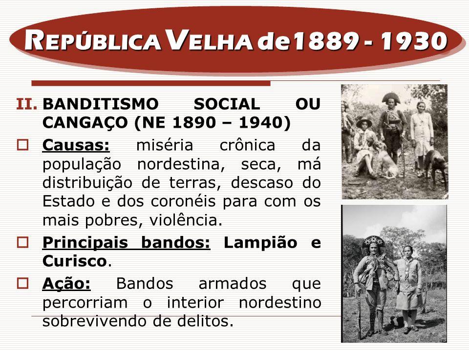 II.BANDITISMO SOCIAL OU CANGAÇO (NE 1890 – 1940) Causas: miséria crônica da população nordestina, seca, má distribuição de terras, descaso do Estado e