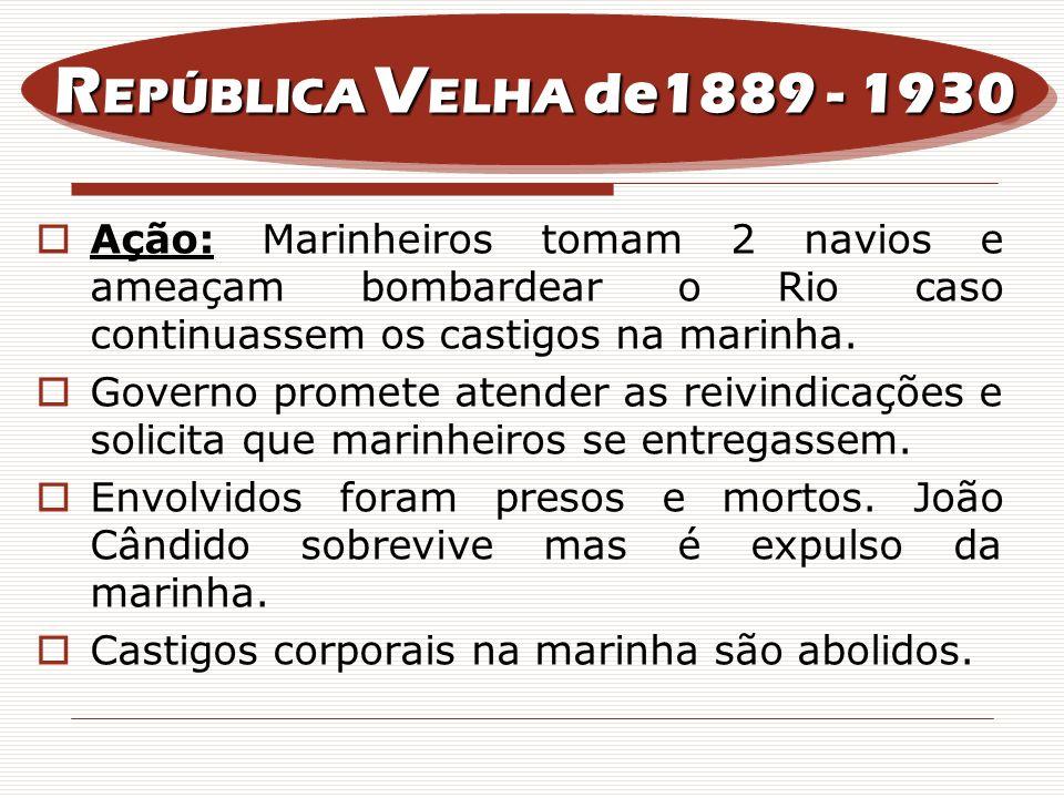 Ação: Marinheiros tomam 2 navios e ameaçam bombardear o Rio caso continuassem os castigos na marinha. Governo promete atender as reivindicações e soli