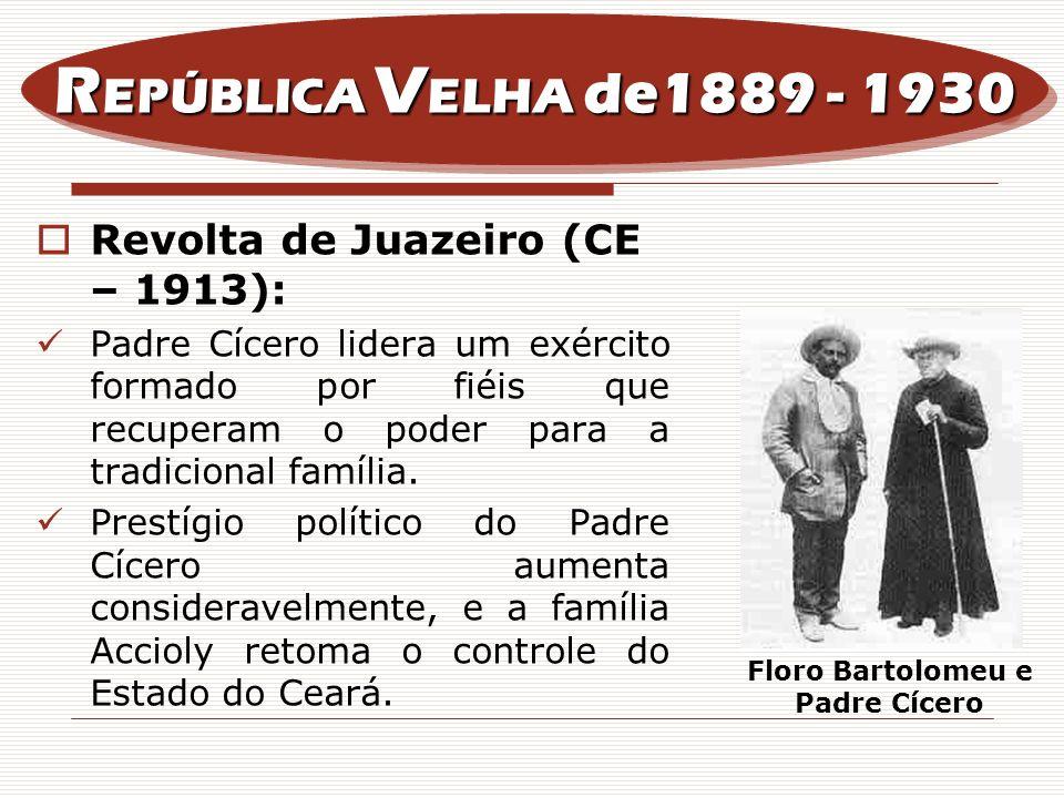 Revolta de Juazeiro (CE – 1913): Padre Cícero lidera um exército formado por fiéis que recuperam o poder para a tradicional família. Prestígio polític