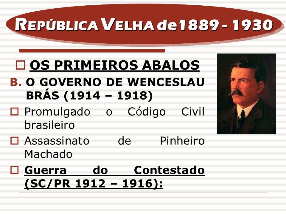 OS PRIMEIROS ABALOS B.O GOVERNO DE WENCESLAU BRÁS (1914 – 1918) Promulgado o Código Civil brasileiro Assassinato de Pinheiro Machado Guerra do Contest