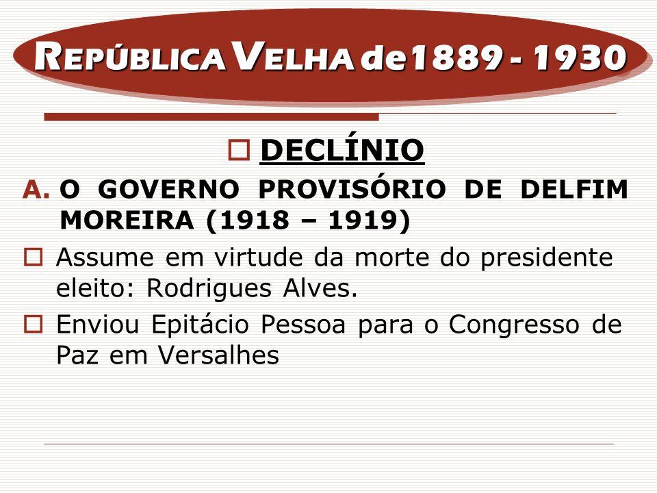 DECLÍNIO A.O GOVERNO PROVISÓRIO DE DELFIM MOREIRA (1918 – 1919) Assume em virtude da morte do presidente eleito: Rodrigues Alves. Enviou Epitácio Pess