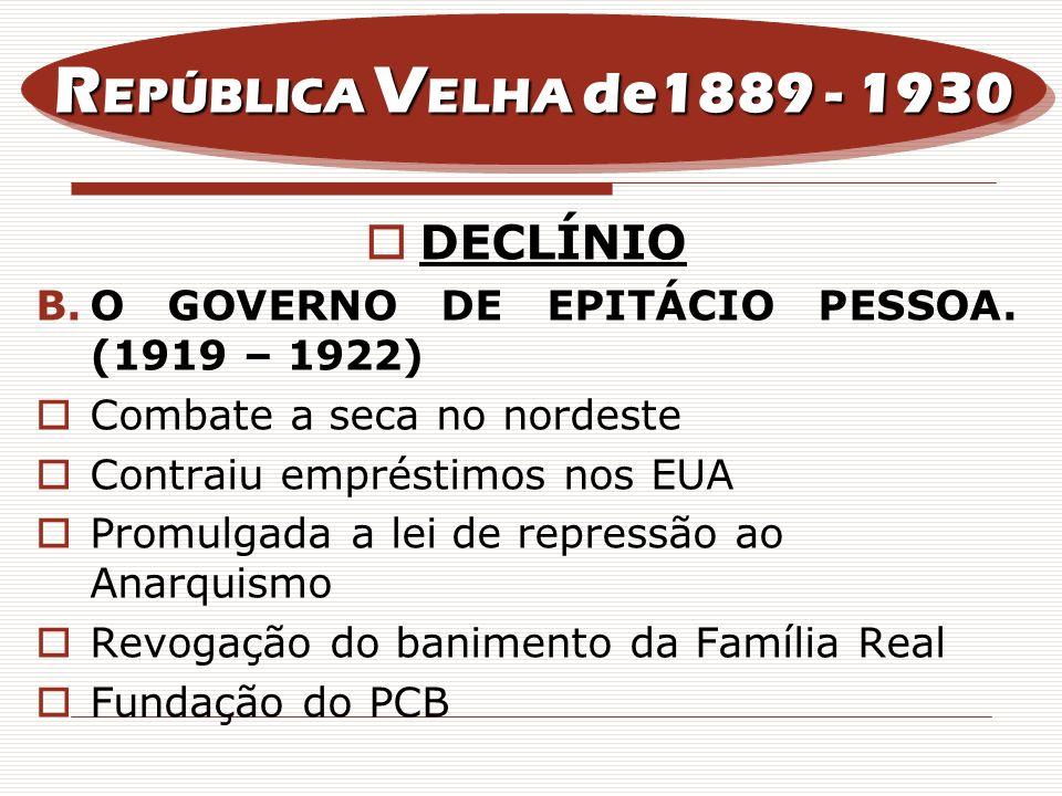 DECLÍNIO B.O GOVERNO DE EPITÁCIO PESSOA. (1919 – 1922) Combate a seca no nordeste Contraiu empréstimos nos EUA Promulgada a lei de repressão ao Anarqu