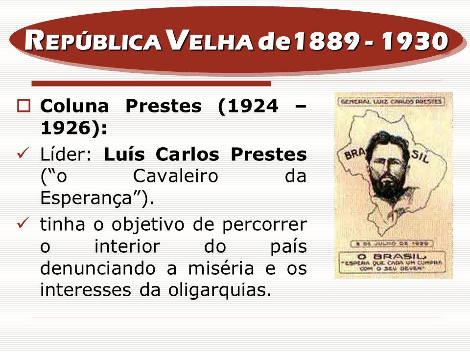 Coluna Prestes (1924 – 1926): Líder: Luís Carlos Prestes (o Cavaleiro da Esperança). tinha o objetivo de percorrer o interior do país denunciando a mi