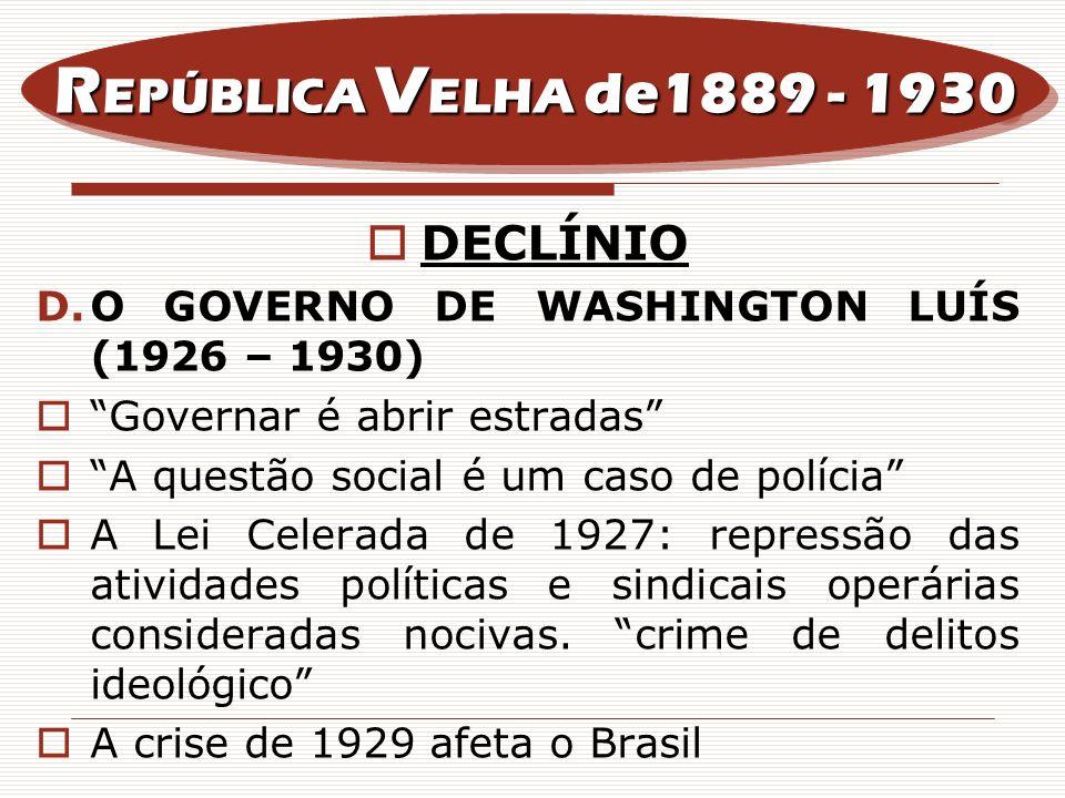 DECLÍNIO D.O GOVERNO DE WASHINGTON LUÍS (1926 – 1930) Governar é abrir estradas A questão social é um caso de polícia A Lei Celerada de 1927: repressã