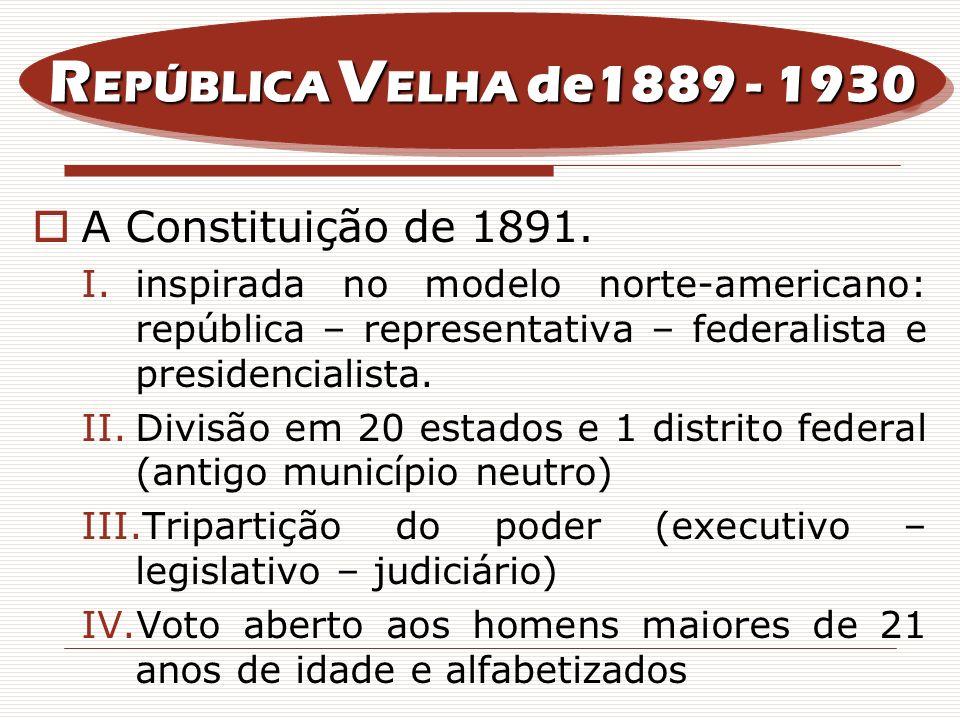 A Constituição de 1891. I.inspirada no modelo norte-americano: república – representativa – federalista e presidencialista. II.Divisão em 20 estados e