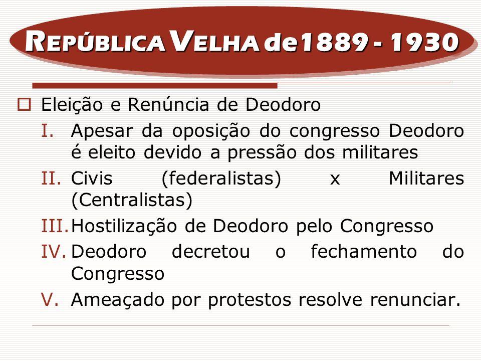 Eleição e Renúncia de Deodoro I.Apesar da oposição do congresso Deodoro é eleito devido a pressão dos militares II.Civis (federalistas) x Militares (C