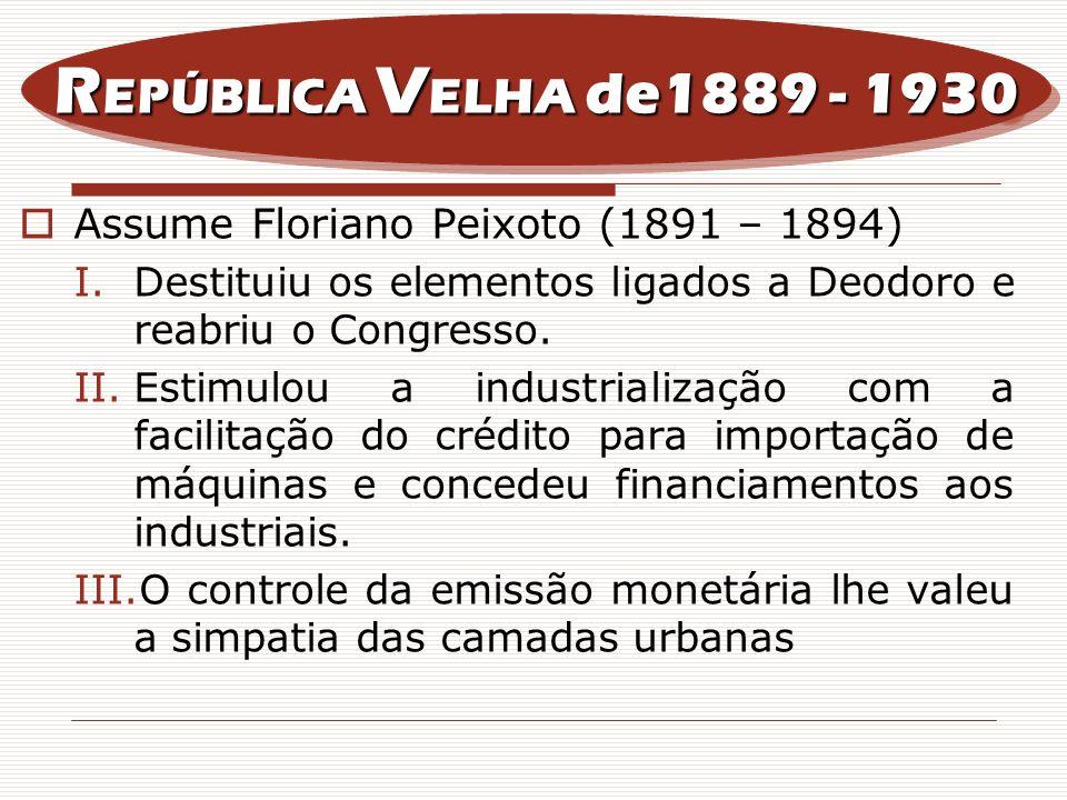 Assume Floriano Peixoto (1891 – 1894) I.Destituiu os elementos ligados a Deodoro e reabriu o Congresso. II.Estimulou a industrialização com a facilita