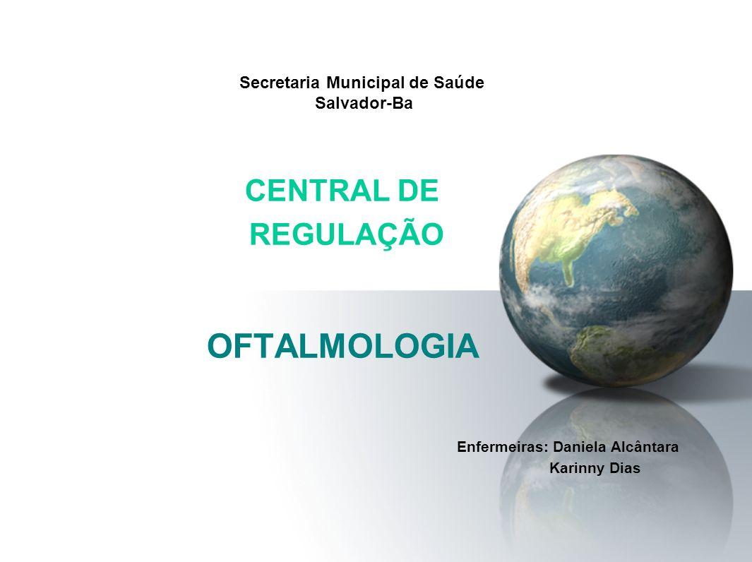 Secretaria Municipal de Saúde Salvador-Ba CENTRAL DE REGULAÇÃO OFTALMOLOGIA Enfermeiras: Daniela Alcântara Karinny Dias