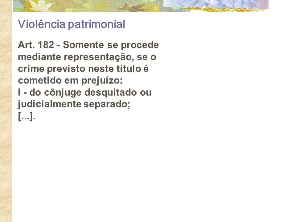 Violência patrimonial Art. 182 - Somente se procede mediante representação, se o crime previsto neste título é cometido em prejuízo: I - do cônjuge de