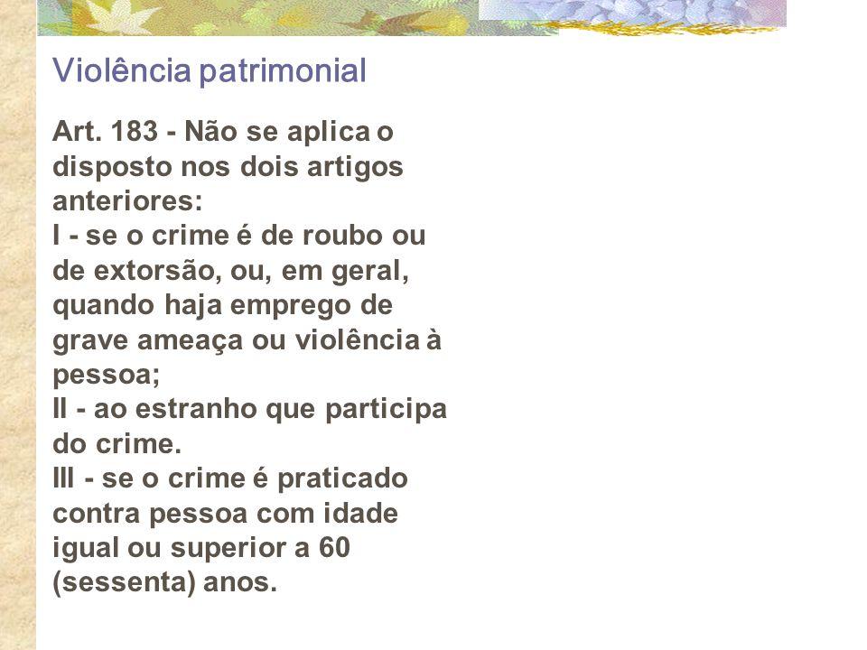 Violência patrimonial Art. 183 - Não se aplica o disposto nos dois artigos anteriores: I - se o crime é de roubo ou de extorsão, ou, em geral, quando
