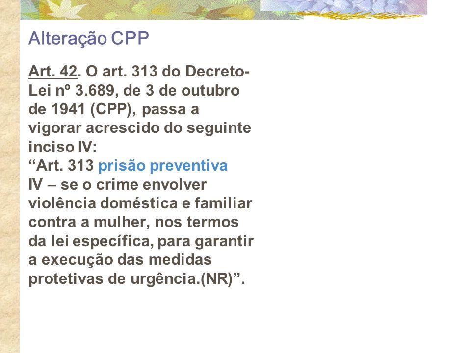 Alteração CPP Art. 42. O art. 313 do Decreto- Lei nº 3.689, de 3 de outubro de 1941 (CPP), passa a vigorar acrescido do seguinte inciso IV: Art. 313 p
