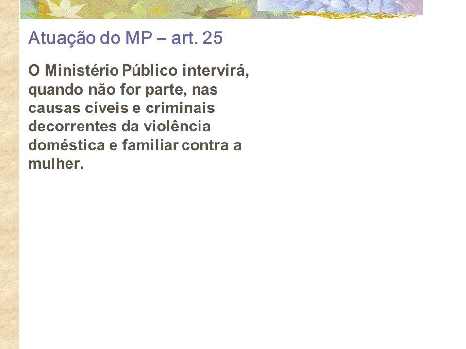Atuação do MP – art. 25 O Ministério Público intervirá, quando não for parte, nas causas cíveis e criminais decorrentes da violência doméstica e famil