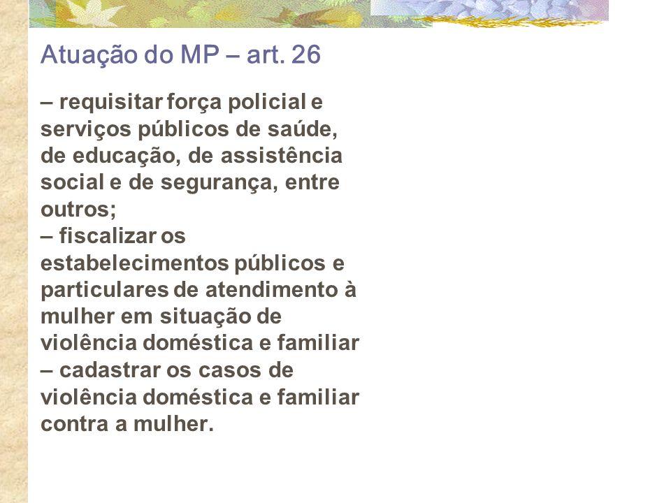 Atuação do MP – art. 26 – requisitar força policial e serviços públicos de saúde, de educação, de assistência social e de segurança, entre outros; – f