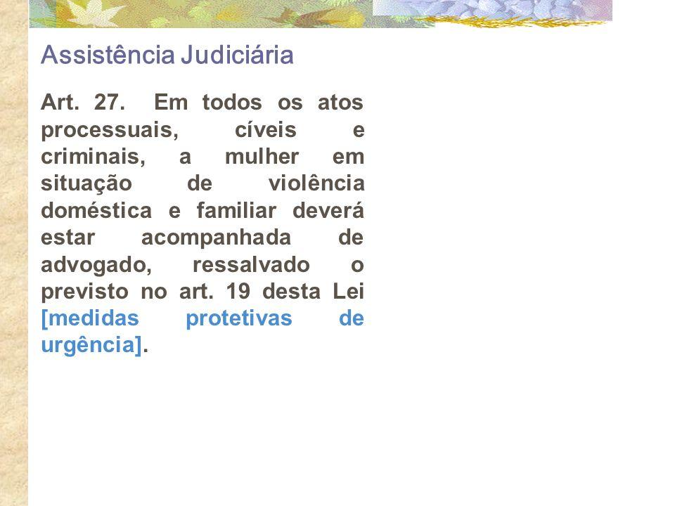 Assistência Judiciária Art. 27. Em todos os atos processuais, cíveis e criminais, a mulher em situação de violência doméstica e familiar deverá estar